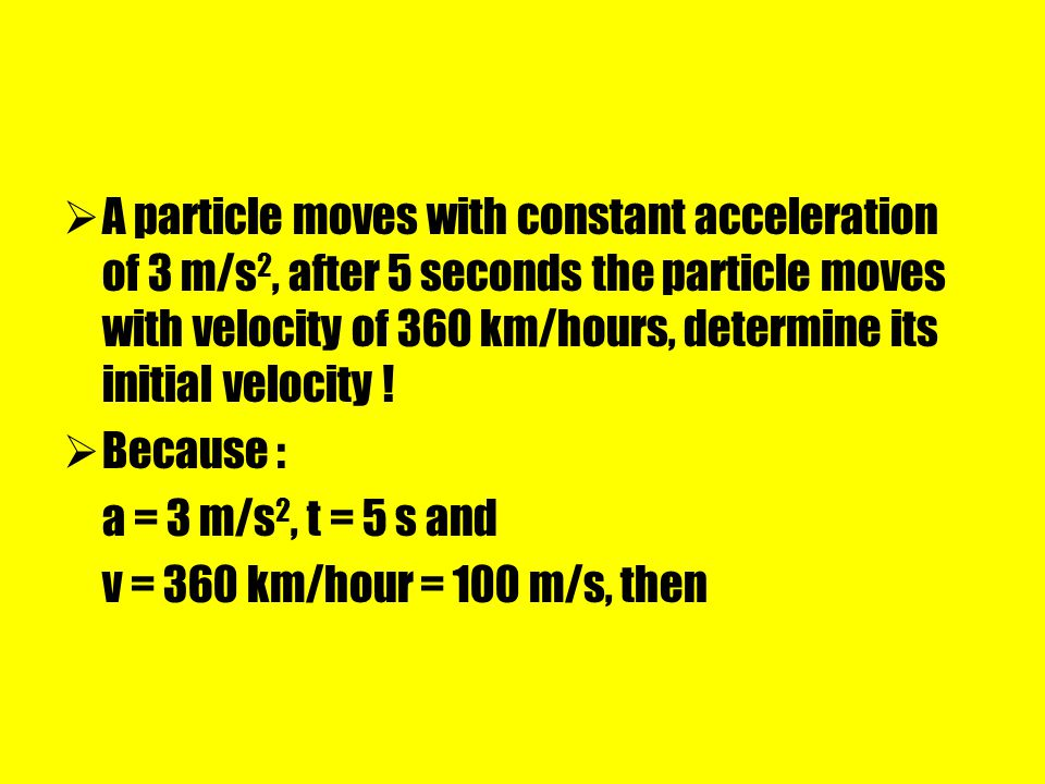 A particle moves with constant acceleration of 3 m/s2, after 5 seconds the particle moves with velocity of 360 km/hours, determine its initial velocity !
