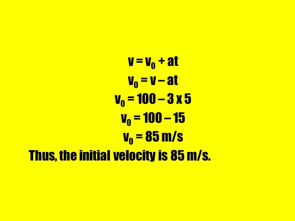 v = v0 + at v0 = v – at. v0 = 100 – 3 x 5. v0 = 100 – 15.