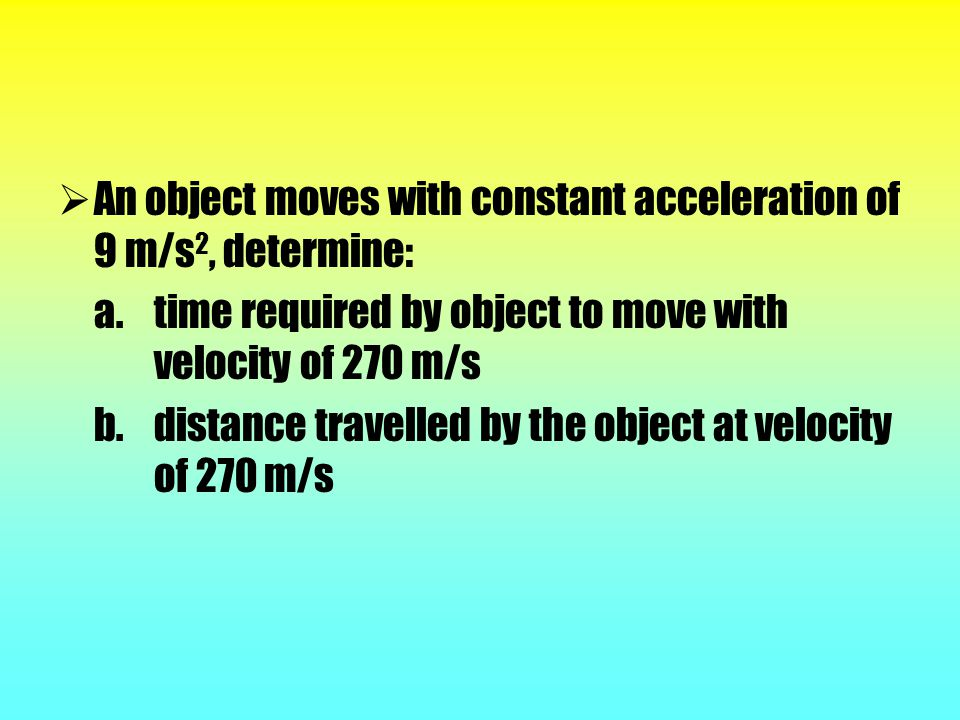 An object moves with constant acceleration of 9 m/s2, determine: