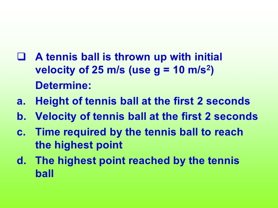 A tennis ball is thrown up with initial velocity of 25 m/s (use g = 10 m/s2)