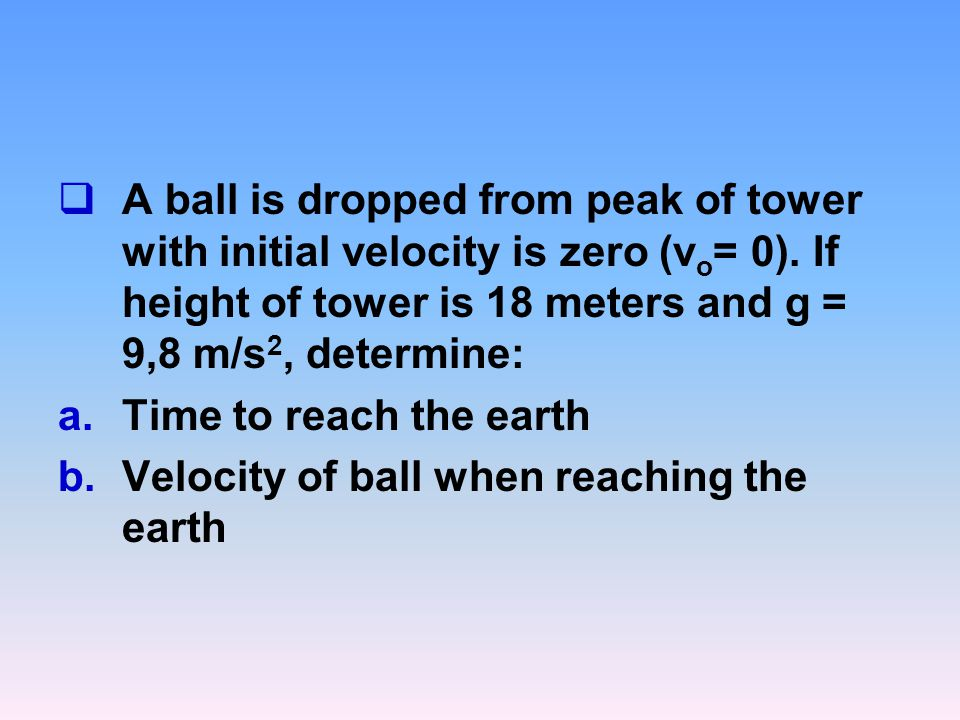 A ball is dropped from peak of tower with initial velocity is zero (vo= 0). If height of tower is 18 meters and g = 9,8 m/s2, determine: