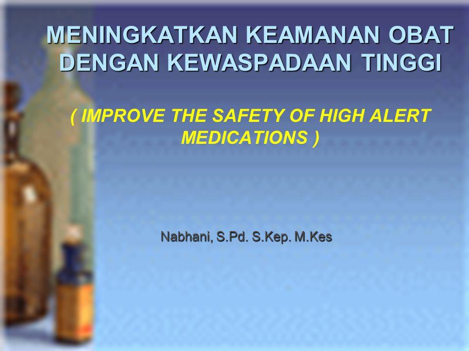 MENINGKATKAN KEAMANAN OBAT DENGAN KEWASPADAAN TINGGI ( IMPROVE THE SAFETY OF HIGH ALERT MEDICATIONS )