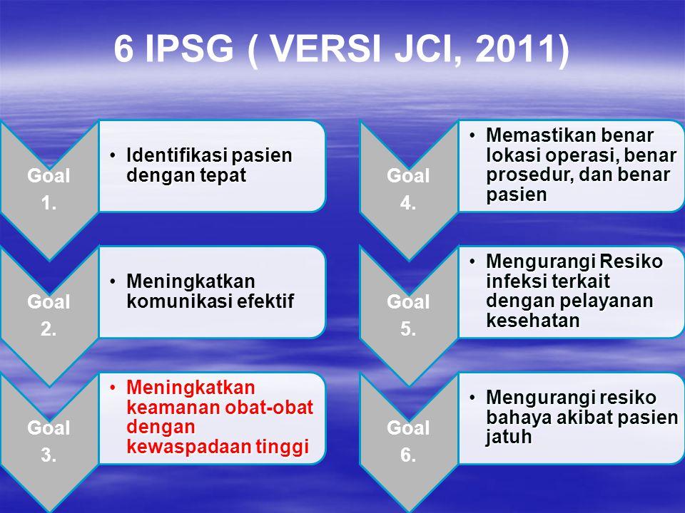 6 IPSG ( VERSI JCI, 2011) Goal 1. Identifikasi pasien dengan tepat 2.