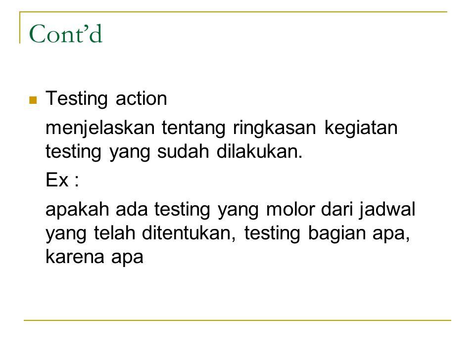Cont'd Testing action. menjelaskan tentang ringkasan kegiatan testing yang sudah dilakukan. Ex :