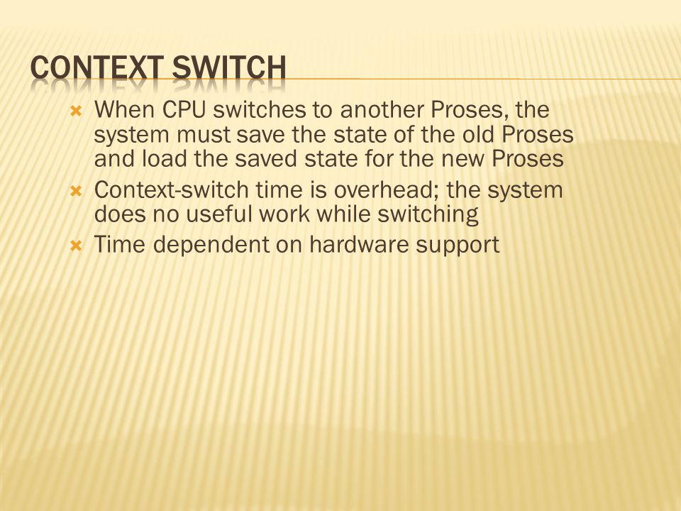 Context Switch When CPU switches to another Proses, the system must save the state of the old Proses and load the saved state for the new Proses.