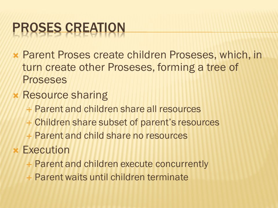 Proses Creation Parent Proses create children Proseses, which, in turn create other Proseses, forming a tree of Proseses.