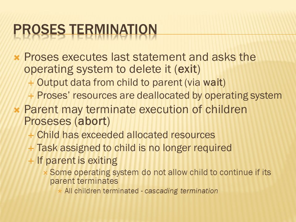 Proses Termination Proses executes last statement and asks the operating system to delete it (exit)
