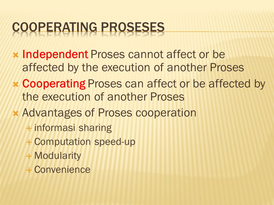 Cooperating Proseses Independent Proses cannot affect or be affected by the execution of another Proses.