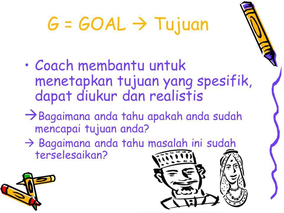 G = GOAL  Tujuan Coach membantu untuk menetapkan tujuan yang spesifik, dapat diukur dan realistis.