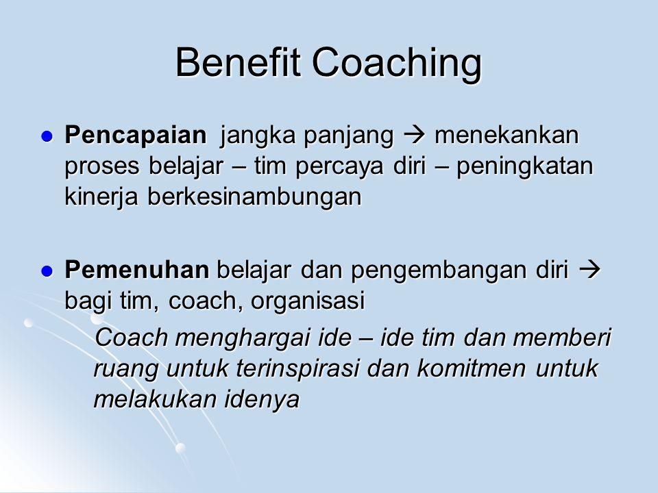 Benefit Coaching Pencapaian jangka panjang  menekankan proses belajar – tim percaya diri – peningkatan kinerja berkesinambungan.