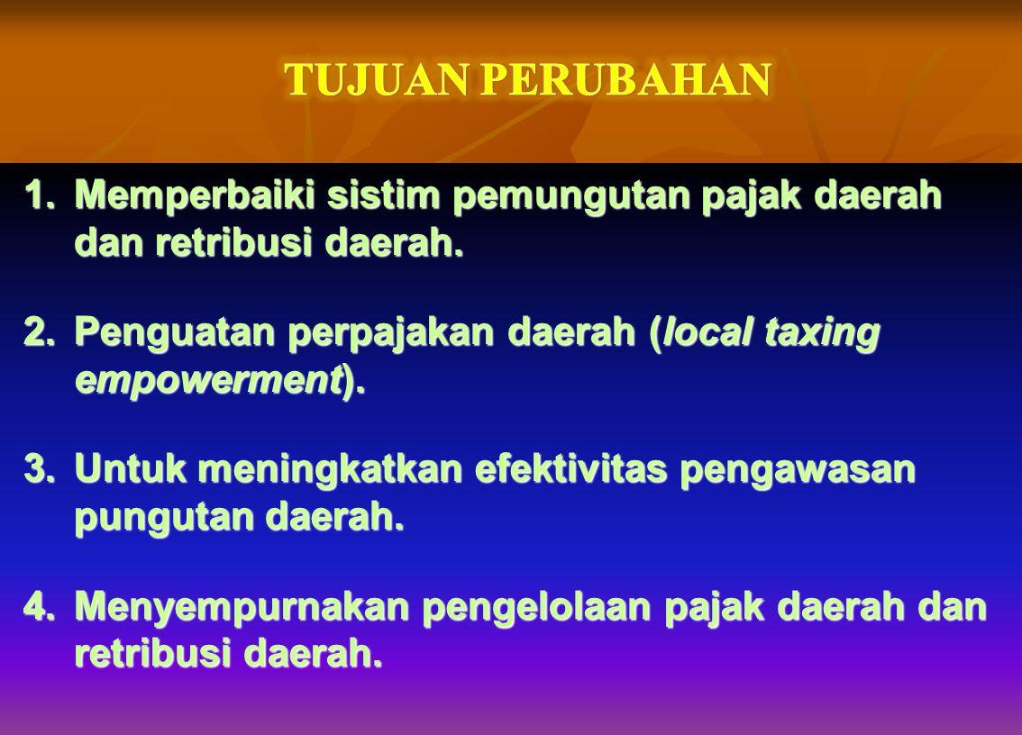 TUJUAN PERUBAHAN Memperbaiki sistim pemungutan pajak daerah dan retribusi daerah. Penguatan perpajakan daerah (local taxing empowerment).