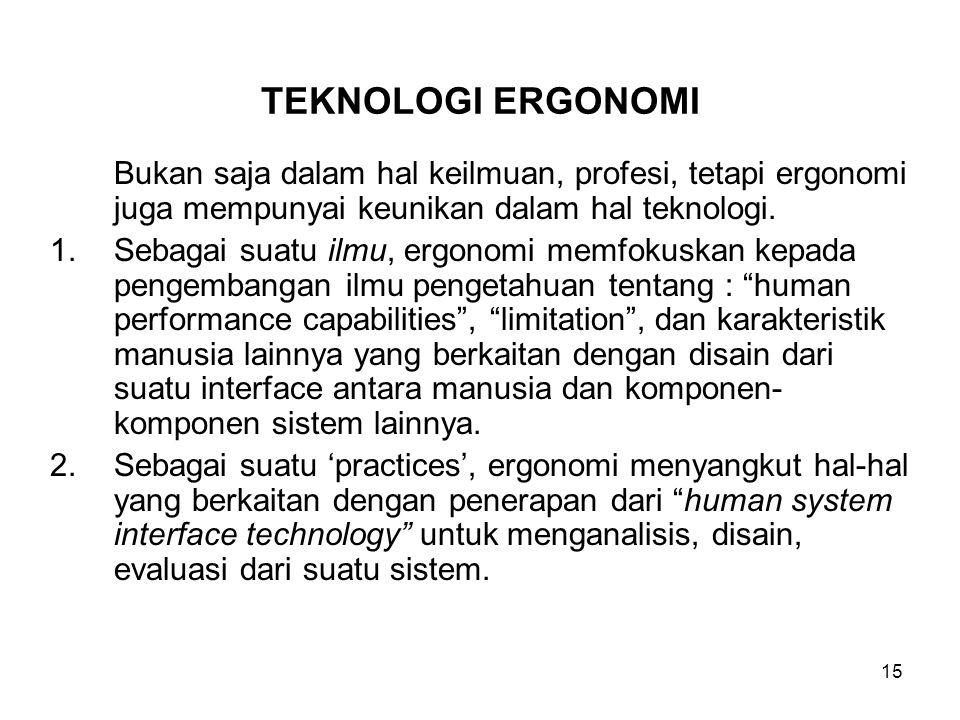 TEKNOLOGI ERGONOMI Bukan saja dalam hal keilmuan, profesi, tetapi ergonomi juga mempunyai keunikan dalam hal teknologi.