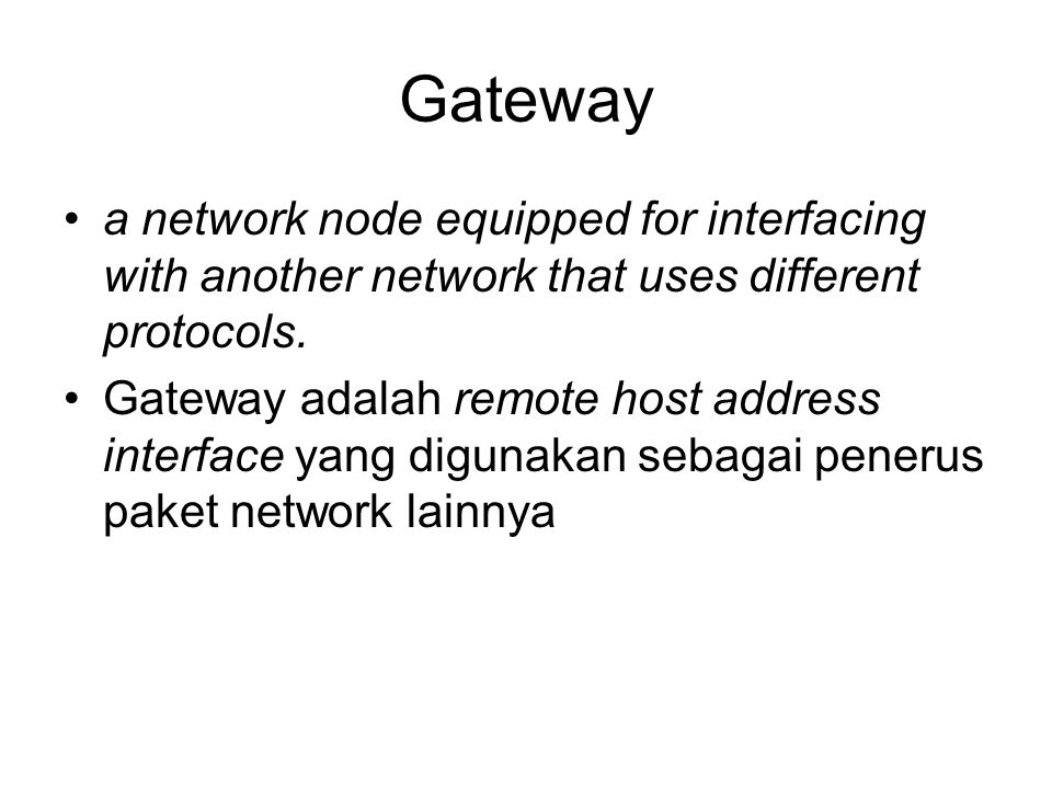 Gateway a network node equipped for interfacing with another network that uses different protocols.