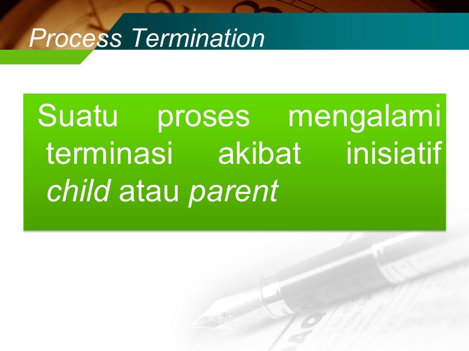 Suatu proses mengalami terminasi akibat inisiatif child atau parent