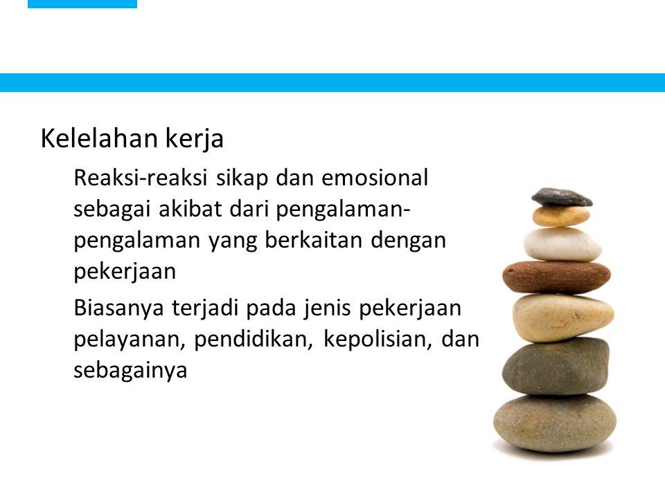Kelelahan kerja. Reaksi-reaksi sikap dan emosional sebagai akibat dari pengalaman-pengalaman yang berkaitan dengan pekerjaan.