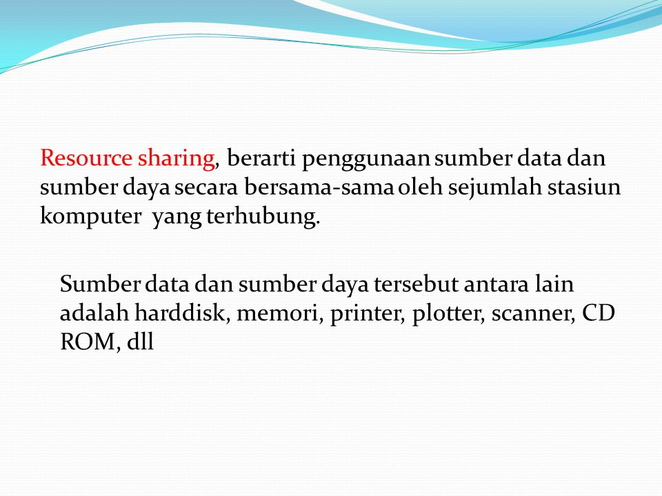 Resource sharing, berarti penggunaan sumber data dan sumber daya secara bersama-sama oleh sejumlah stasiun komputer yang terhubung.