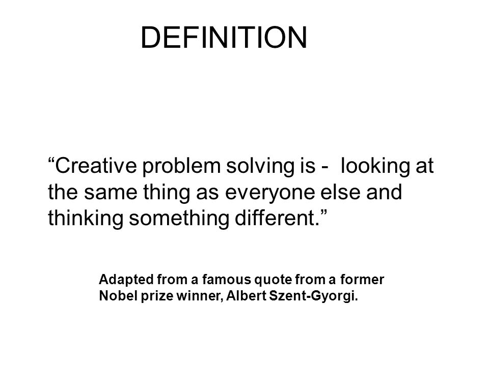 DEFINITION Creative problem solving is - looking at the same thing as everyone else and thinking something different.