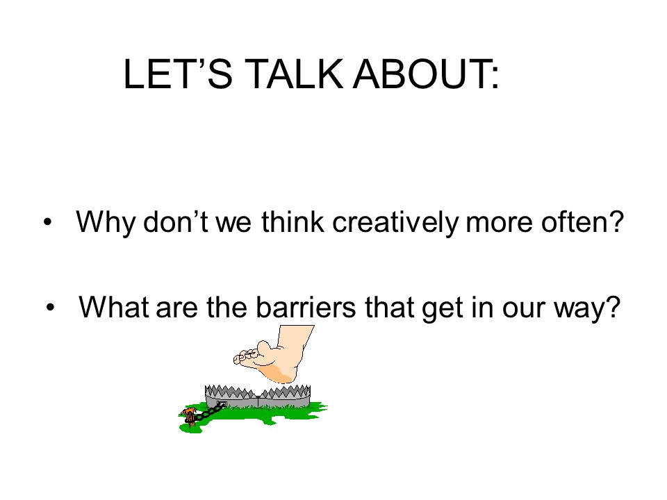LET'S TALK ABOUT: Why don't we think creatively more often
