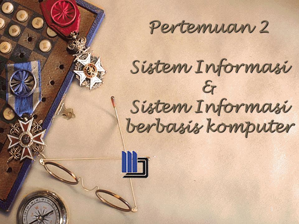 Pertemuan 2 Sistem Informasi & Sistem Informasi berbasis komputer