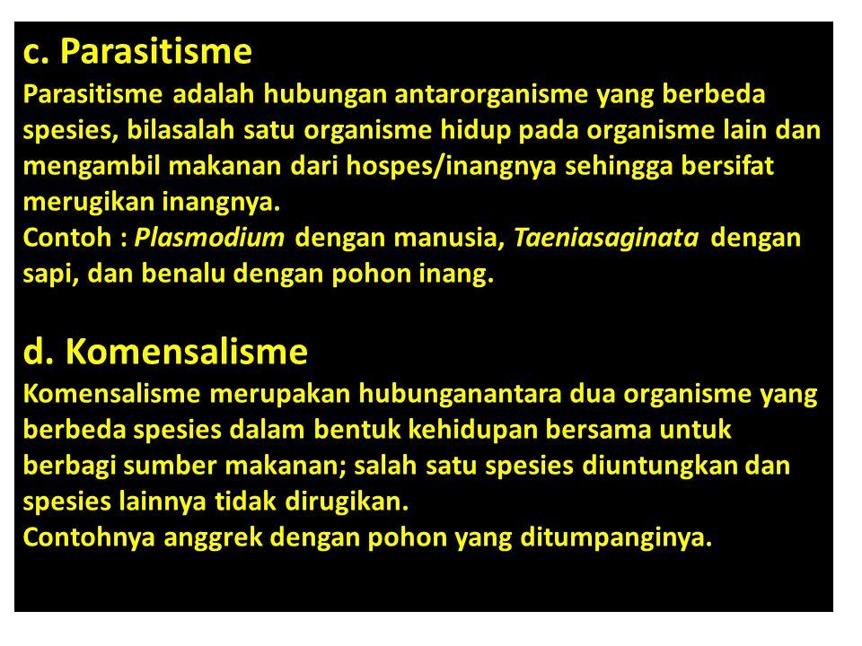 c. Parasitisme Parasitisme adalah hubungan antarorganisme yang berbeda spesies, bilasalah satu organisme hidup pada organisme lain dan mengambil makanan dari hospes/inangnya sehingga bersifat merugikan inangnya.
