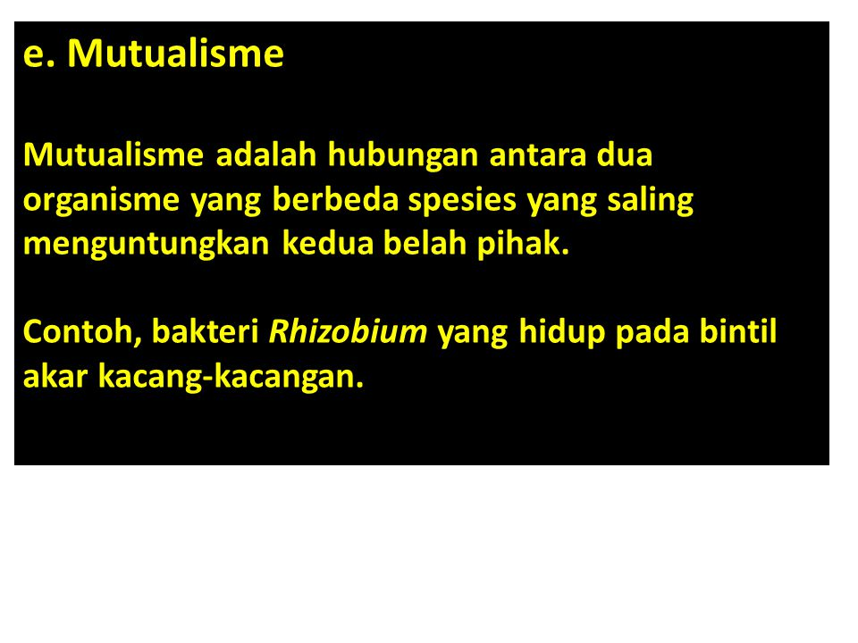 e. Mutualisme Mutualisme adalah hubungan antara dua organisme yang berbeda spesies yang saling menguntungkan kedua belah pihak.