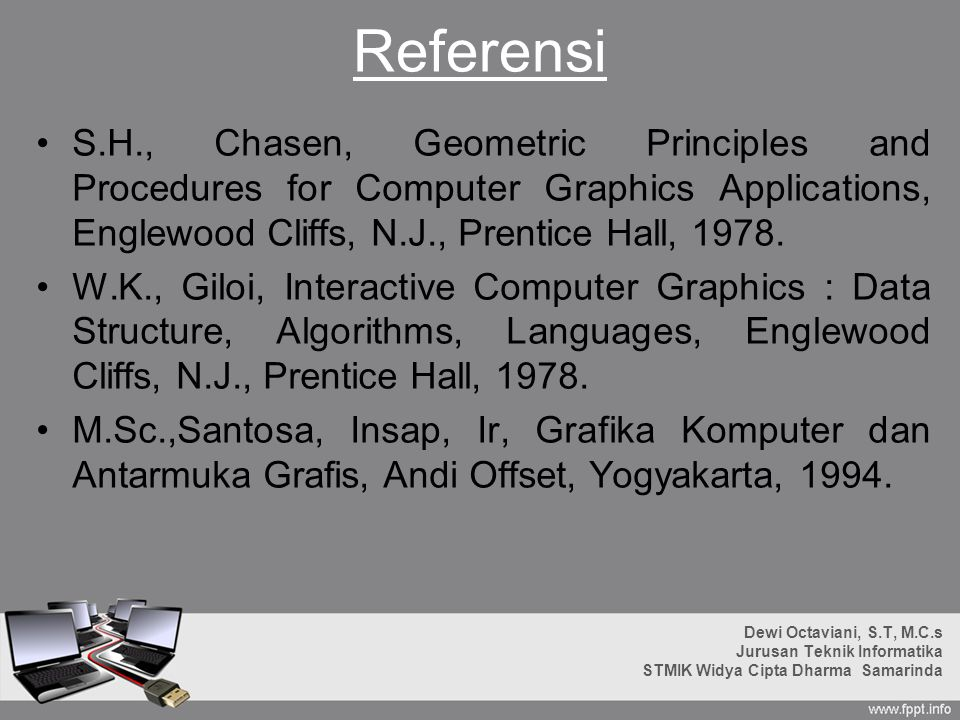 Referensi S.H., Chasen, Geometric Principles and Procedures for Computer Graphics Applications, Englewood Cliffs, N.J., Prentice Hall, 1978.