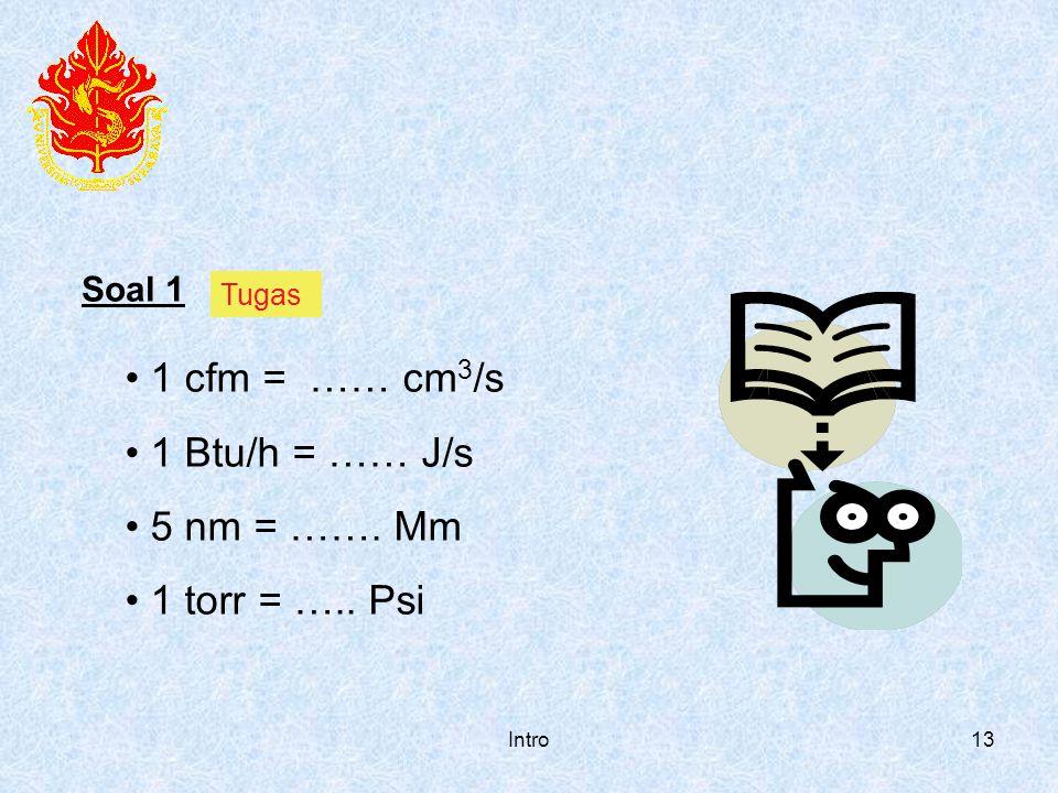 1 cfm = …… cm3/s 1 Btu/h = …… J/s 5 nm = ……. Mm 1 torr = ….. Psi