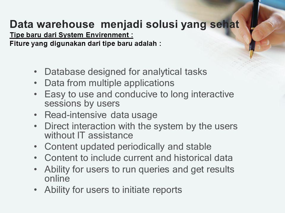 Data warehouse menjadi solusi yang sehat Tipe baru dari System Envirenment : Fiture yang digunakan dari tipe baru adalah :