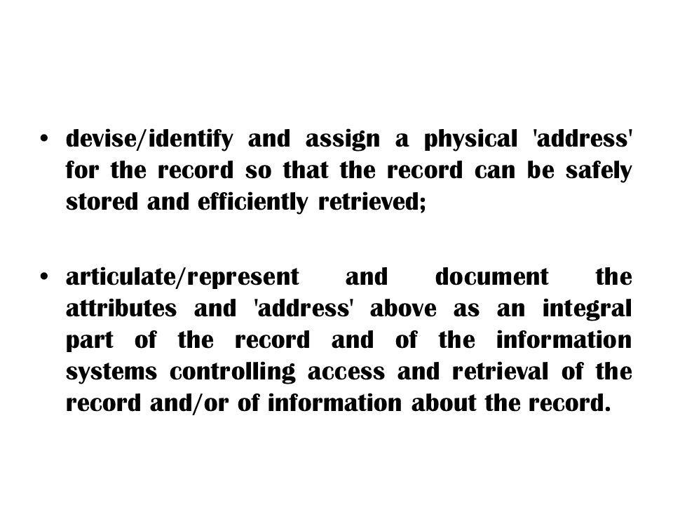 devise/identify and assign a physical address for the record so that the record can be safely stored and efficiently retrieved;