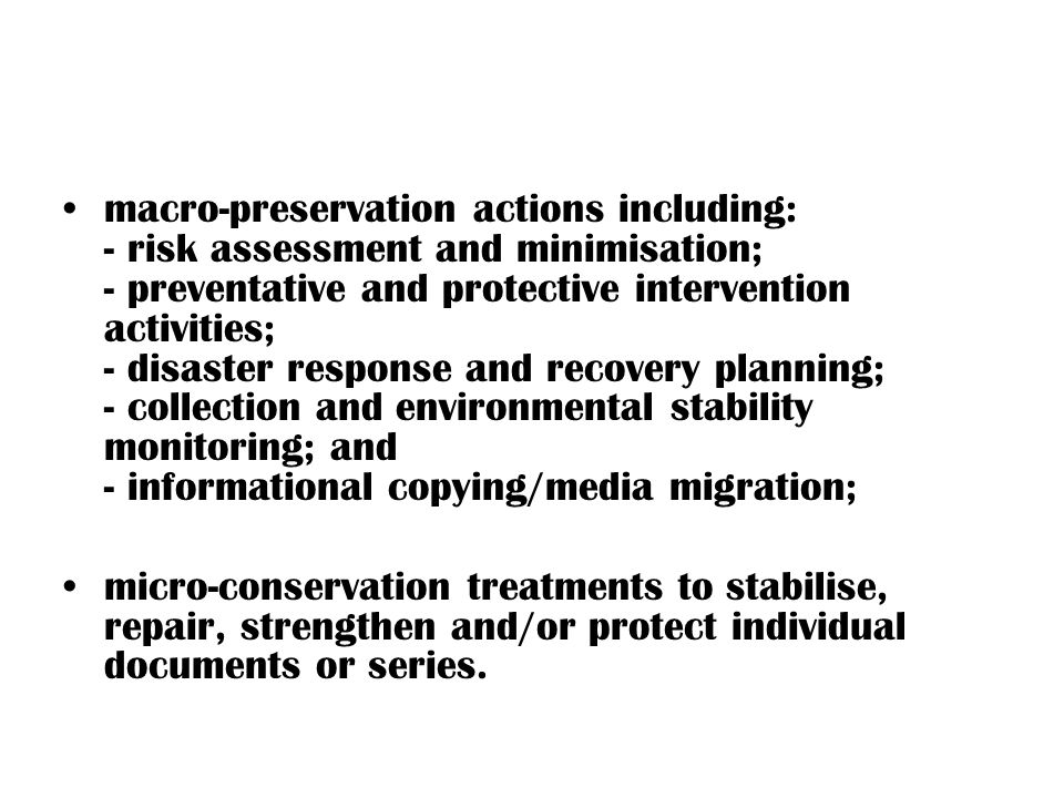 macro-preservation actions including: - risk assessment and minimisation; - preventative and protective intervention activities; - disaster response and recovery planning; - collection and environmental stability monitoring; and - informational copying/media migration;