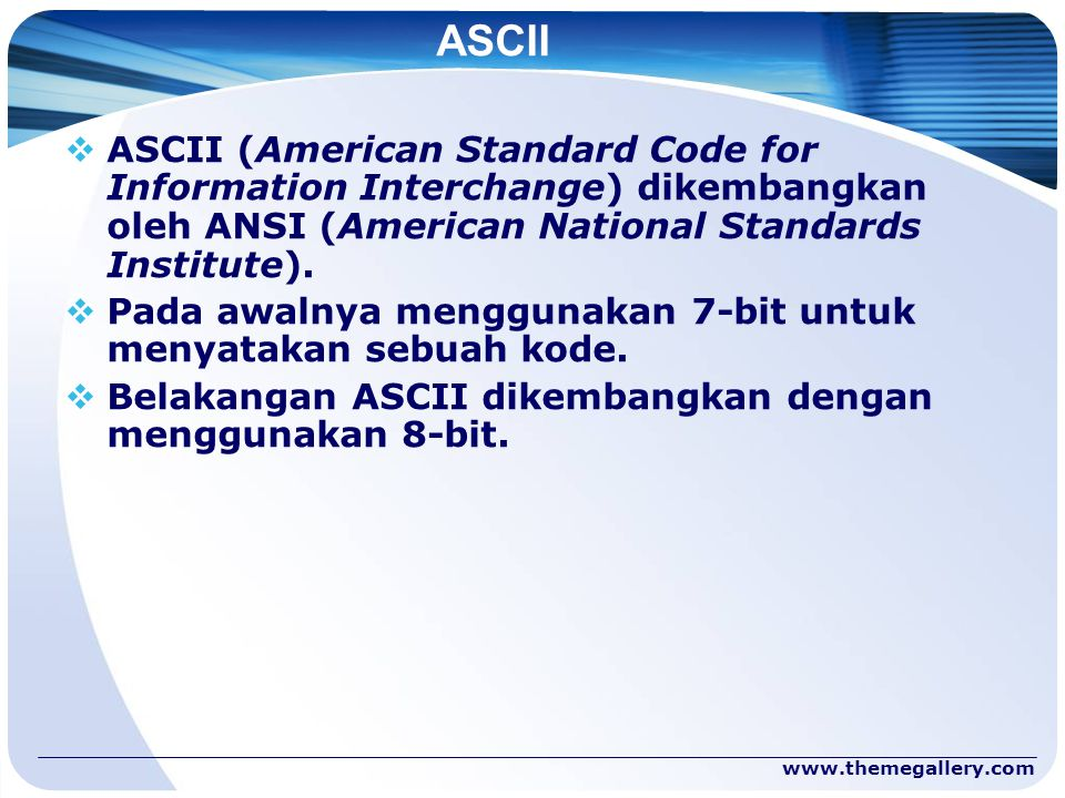 ASCII ASCII (American Standard Code for Information Interchange) dikembangkan oleh ANSI (American National Standards Institute).