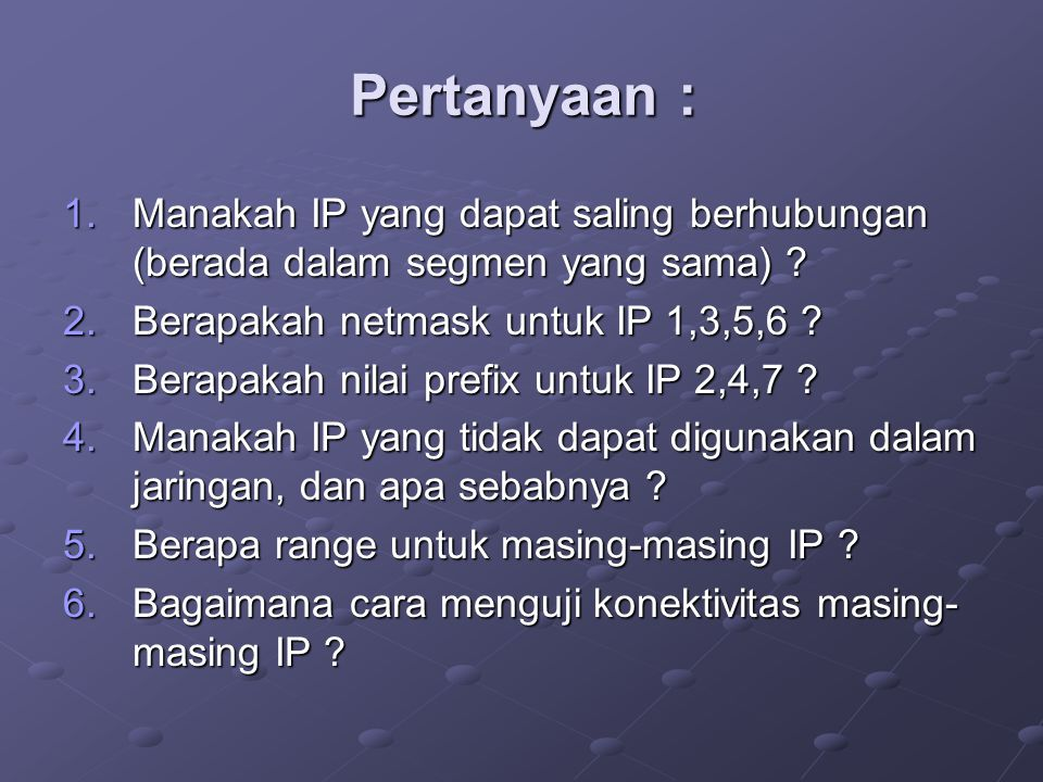 Pertanyaan : Manakah IP yang dapat saling berhubungan (berada dalam segmen yang sama) Berapakah netmask untuk IP 1,3,5,6