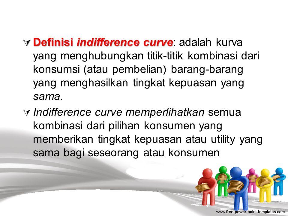 Definisi indifference curve: adalah kurva yang menghubungkan titik-titik kombinasi dari konsumsi (atau pembelian) barang-barang yang menghasilkan tingkat kepuasan yang sama.