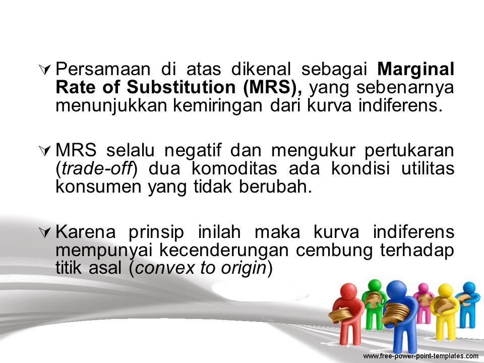 Persamaan di atas dikenal sebagai Marginal Rate of Substitution (MRS), yang sebenarnya menunjukkan kemiringan dari kurva indiferens.