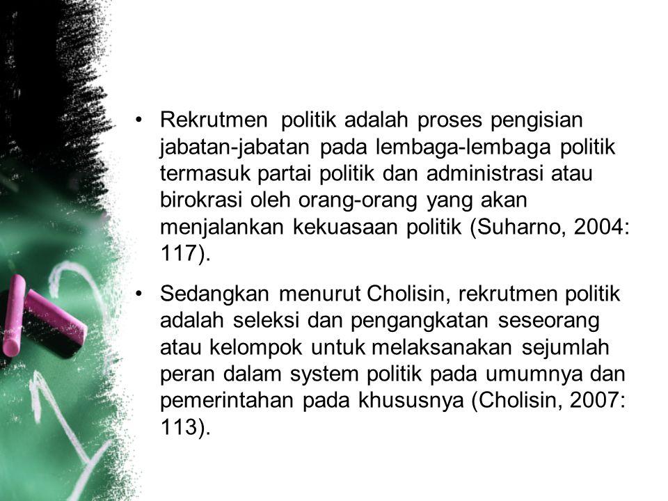 Rekrutmen politik adalah proses pengisian jabatan-jabatan pada lembaga-lembaga politik termasuk partai politik dan administrasi atau birokrasi oleh orang-orang yang akan menjalankan kekuasaan politik (Suharno, 2004: 117).