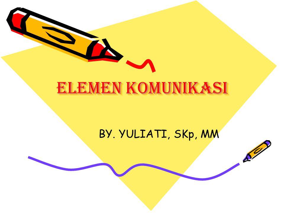 ELEMEN KOMUNIKASI BY. YULIATI, SKp, MM