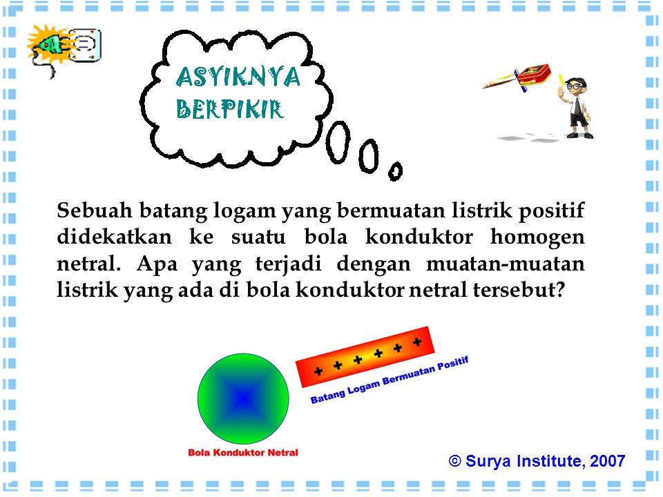 Sebuah batang logam yang bermuatan listrik positif didekatkan ke suatu bola konduktor homogen netral. Apa yang terjadi dengan muatan-muatan listrik yang ada di bola konduktor netral tersebut