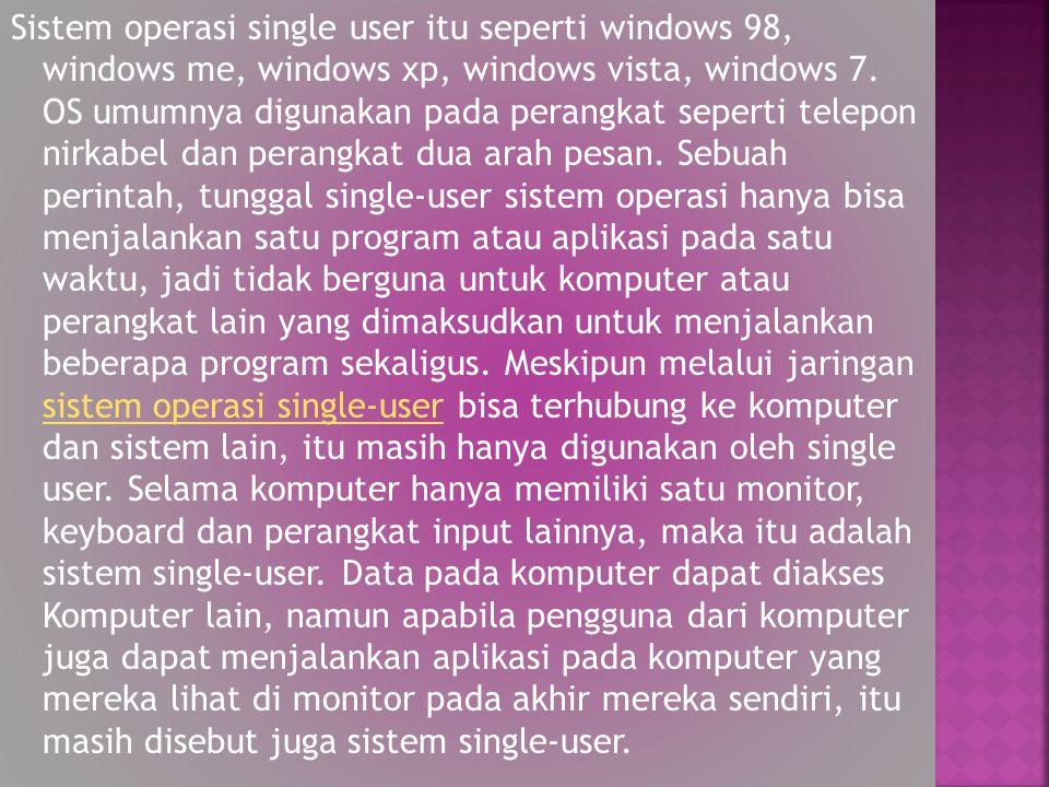Sistem operasi single user itu seperti windows 98, windows me, windows xp, windows vista, windows 7.
