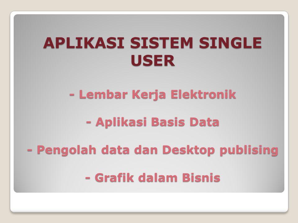 APLIKASI SISTEM SINGLE USER - Lembar Kerja Elektronik - Aplikasi Basis Data - Pengolah data dan Desktop publising - Grafik dalam Bisnis