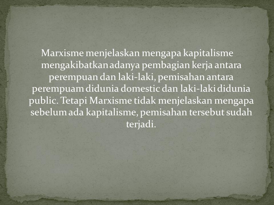 Marxisme menjelaskan mengapa kapitalisme mengakibatkan adanya pembagian kerja antara perempuan dan laki-laki, pemisahan antara perempuam didunia domestic dan laki-laki didunia public.