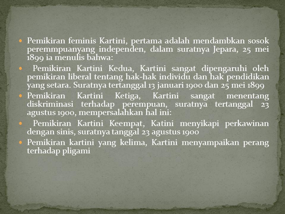 Pemikiran feminis Kartini, pertama adalah mendambkan sosok peremmpuanyang independen, dalam suratnya Jepara, 25 mei 1899 ia menulis bahwa: