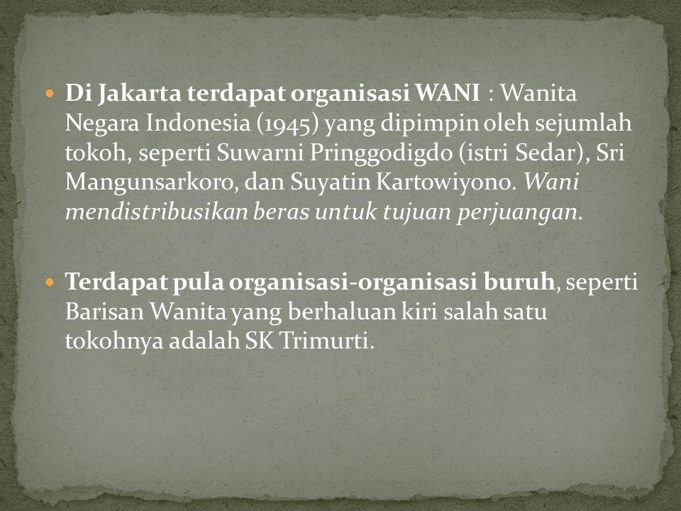 Di Jakarta terdapat organisasi WANI : Wanita Negara Indonesia (1945) yang dipimpin oleh sejumlah tokoh, seperti Suwarni Pringgodigdo (istri Sedar), Sri Mangunsarkoro, dan Suyatin Kartowiyono. Wani mendistribusikan beras untuk tujuan perjuangan.
