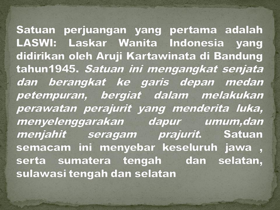 Satuan perjuangan yang pertama adalah LASWI: Laskar Wanita Indonesia yang didirikan oleh Aruji Kartawinata di Bandung tahun1945.