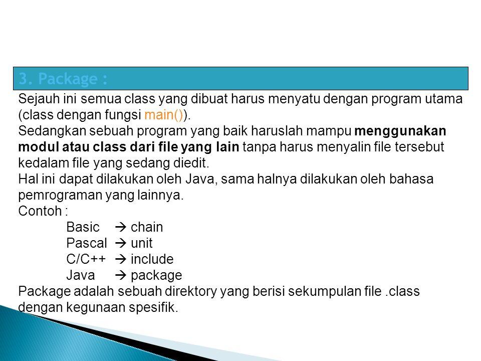 3. Package : Sejauh ini semua class yang dibuat harus menyatu dengan program utama (class dengan fungsi main()).