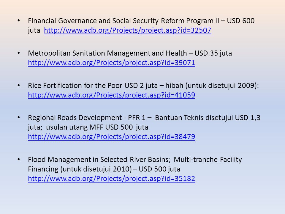 Financial Governance and Social Security Reform Program II – USD 600 juta http://www.adb.org/Projects/project.asp id=32507