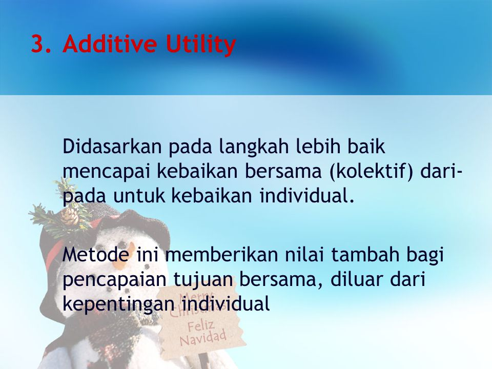 Additive Utility Didasarkan pada langkah lebih baik mencapai kebaikan bersama (kolektif) dari-pada untuk kebaikan individual.