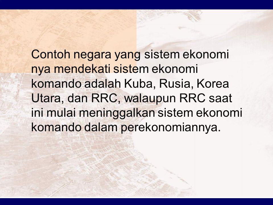 Contoh negara yang sistem ekonomi nya mendekati sistem ekonomi komando adalah Kuba, Rusia, Korea Utara, dan RRC, walaupun RRC saat ini mulai meninggalkan sistem ekonomi komando dalam perekonomiannya.