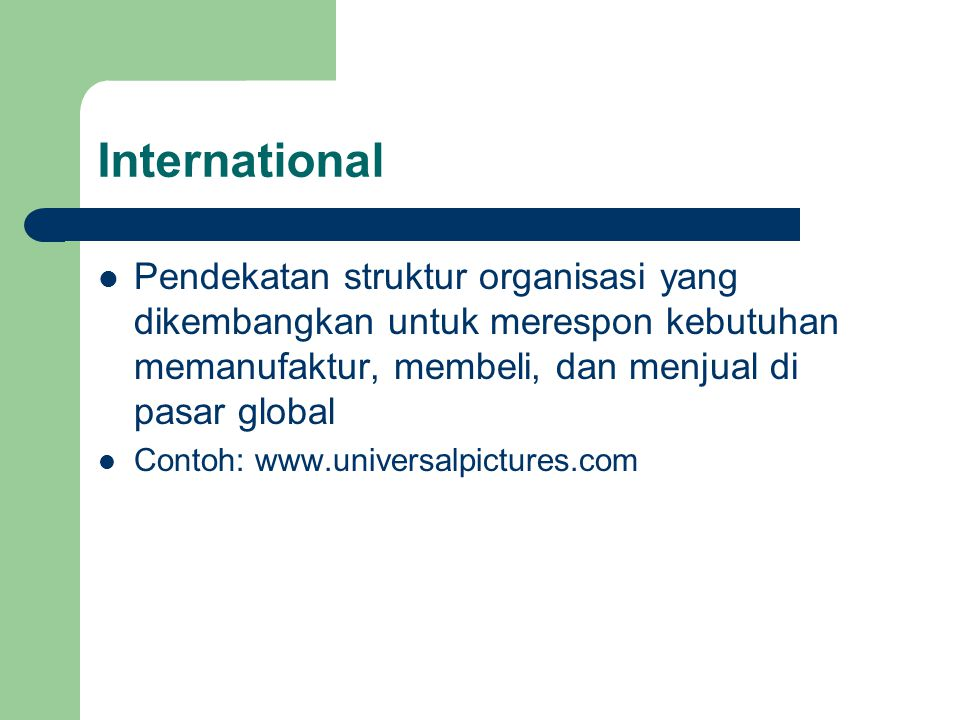 International Pendekatan struktur organisasi yang dikembangkan untuk merespon kebutuhan memanufaktur, membeli, dan menjual di pasar global.