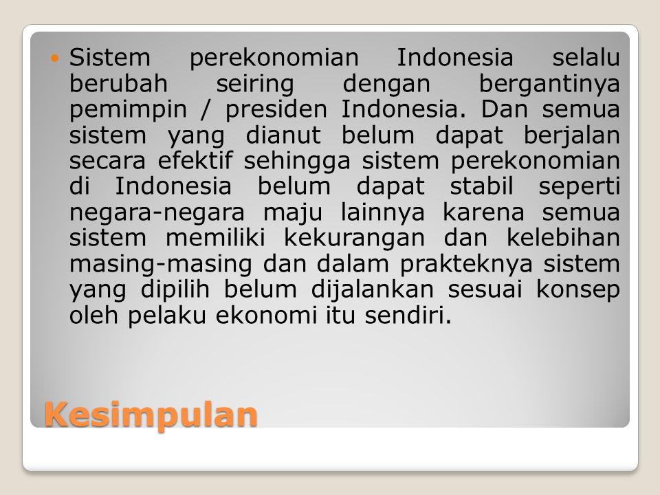 Sistem perekonomian Indonesia selalu berubah seiring dengan bergantinya pemimpin / presiden Indonesia. Dan semua sistem yang dianut belum dapat berjalan secara efektif sehingga sistem perekonomian di Indonesia belum dapat stabil seperti negara-negara maju lainnya karena semua sistem memiliki kekurangan dan kelebihan masing-masing dan dalam prakteknya sistem yang dipilih belum dijalankan sesuai konsep oleh pelaku ekonomi itu sendiri.