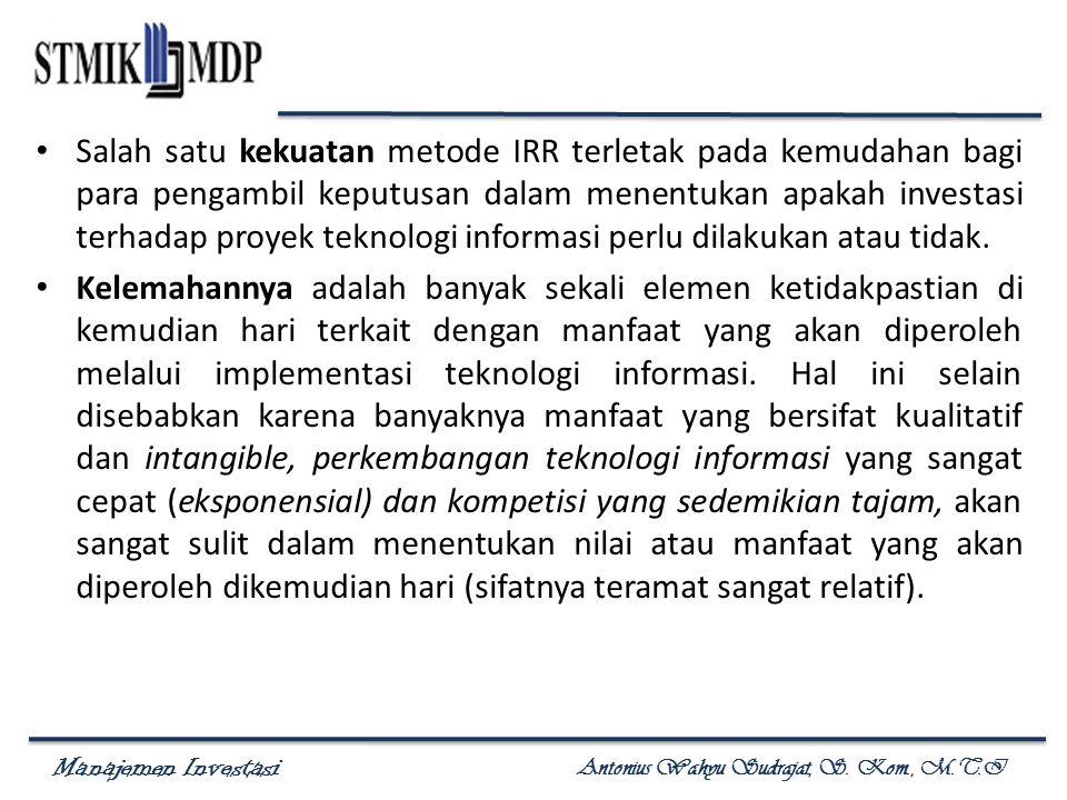 Salah satu kekuatan metode IRR terletak pada kemudahan bagi para pengambil keputusan dalam menentukan apakah investasi terhadap proyek teknologi informasi perlu dilakukan atau tidak.